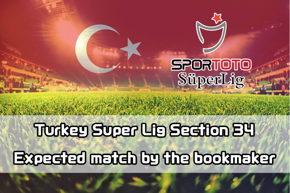 Turkey Super Lig Section 34 Expected match by the bookmaker